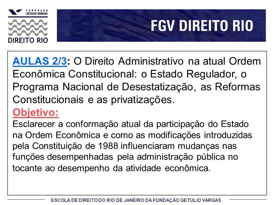 ESCOLA DE DIREITO DO RIO DE JANEIRO DA FUNDAÇÃO GETULIO VARGAS AULAS 2/3: O Direito Administrativo na atual Ordem Econômica Constitucional: o Estado R