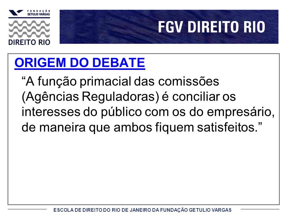 ESCOLA DE DIREITO DO RIO DE JANEIRO DA FUNDAÇÃO GETULIO VARGAS ORIGEM DO DEBATE A função primacial das comissões (Agências Reguladoras) é conciliar os