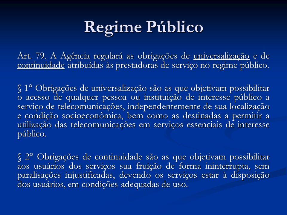 Regime Público Art. 79. A Agência regulará as obrigações de universalização e de continuidade atribuídas às prestadoras de serviço no regime público.
