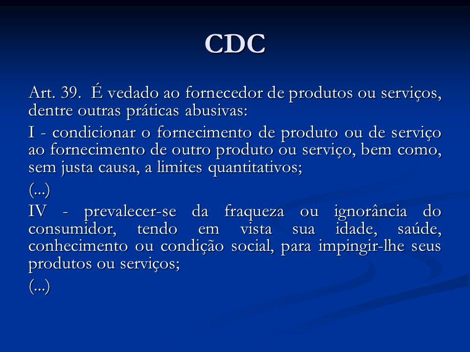 CDC Art. 39. É vedado ao fornecedor de produtos ou serviços, dentre outras práticas abusivas: I - condicionar o fornecimento de produto ou de serviço