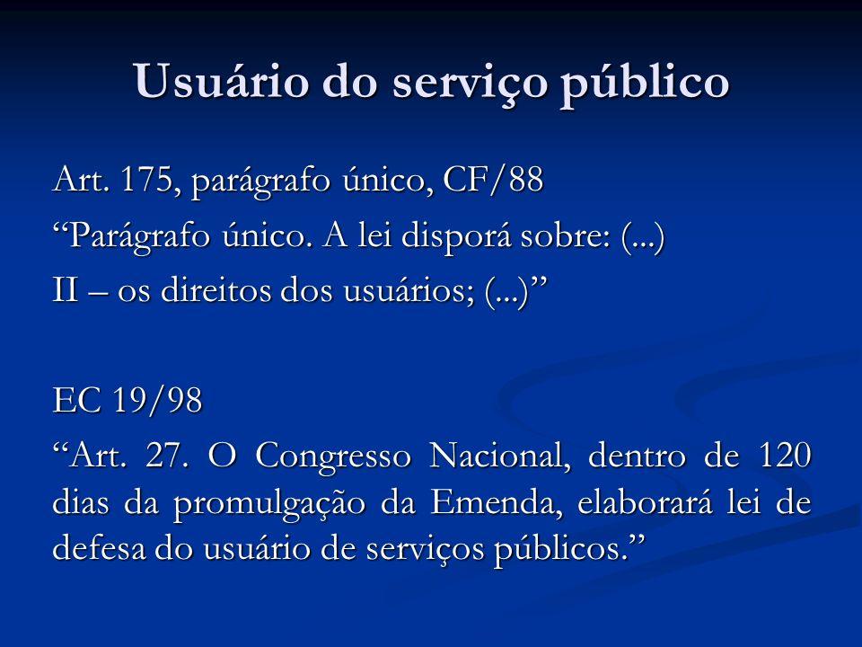 Usuário do serviço público Art. 175, parágrafo único, CF/88 Parágrafo único. A lei disporá sobre: (...) II – os direitos dos usuários; (...) EC 19/98