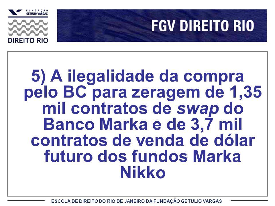 ESCOLA DE DIREITO DO RIO DE JANEIRO DA FUNDAÇÃO GETULIO VARGAS 5) A ilegalidade da compra pelo BC para zeragem de 1,35 mil contratos de swap do Banco Marka e de 3,7 mil contratos de venda de dólar futuro dos fundos Marka Nikko
