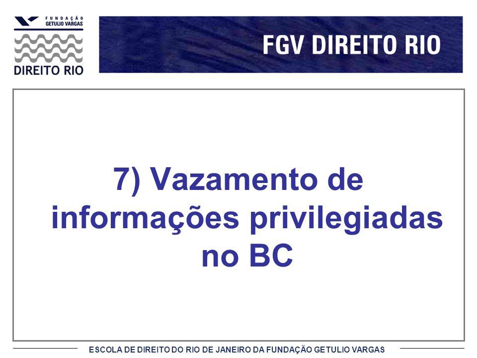 ESCOLA DE DIREITO DO RIO DE JANEIRO DA FUNDAÇÃO GETULIO VARGAS 7) Vazamento de informações privilegiadas no BC
