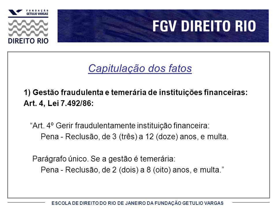 ESCOLA DE DIREITO DO RIO DE JANEIRO DA FUNDAÇÃO GETULIO VARGAS Capitulação dos fatos 1) Gestão fraudulenta e temerária de instituições financeiras: Art.