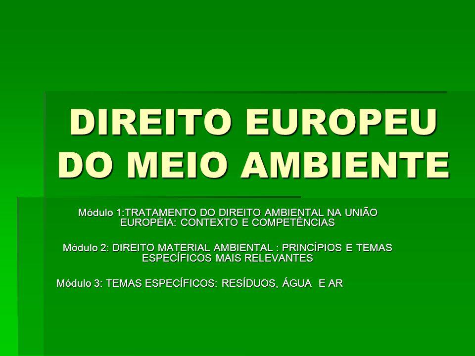DIREITO EUROPEU DO MEIO AMBIENTE Módulo 1:TRATAMENTO DO DIREITO AMBIENTAL NA UNIÃO EUROPÉIA: CONTEXTO E COMPETÊNCIAS Módulo 2: DIREITO MATERIAL AMBIENTAL : PRINCÍPIOS E TEMAS ESPECÍFICOS MAIS RELEVANTES Módulo 3: TEMAS ESPECÍFICOS: RESÍDUOS, ÁGUA E AR