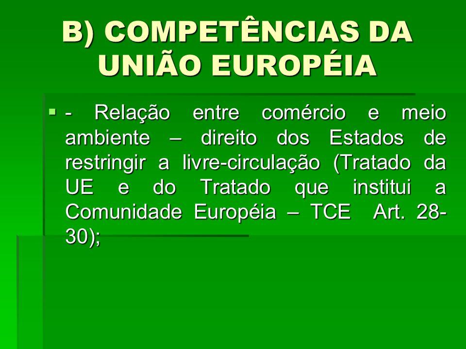 B) COMPETÊNCIAS DA UNIÃO EUROPÉIA - Relação entre comércio e meio ambiente – direito dos Estados de restringir a livre-circulação (Tratado da UE e do Tratado que institui a Comunidade Européia – TCE Art.