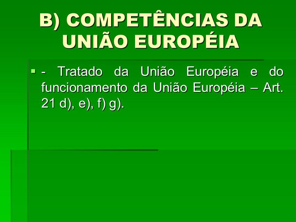 B) COMPETÊNCIAS DA UNIÃO EUROPÉIA - Tratado da União Européia e do funcionamento da União Européia – Art. 21 d), e), f) g). - Tratado da União Européi