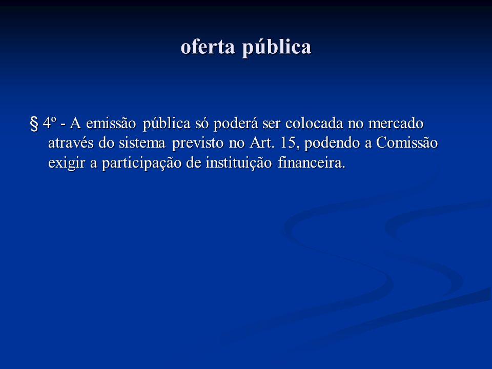 oferta pública § 4º - A emissão pública só poderá ser colocada no mercado através do sistema previsto no Art. 15, podendo a Comissão exigir a particip