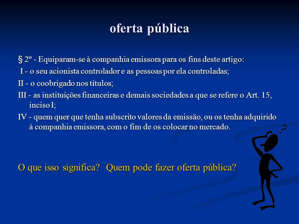 oferta pública § 2º - Equiparam-se à companhia emissora para os fins deste artigo: I - o seu acionista controlador e as pessoas por ela controladas; I