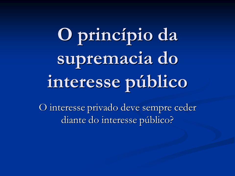 O princípio da supremacia do interesse público O interesse privado deve sempre ceder diante do interesse público?