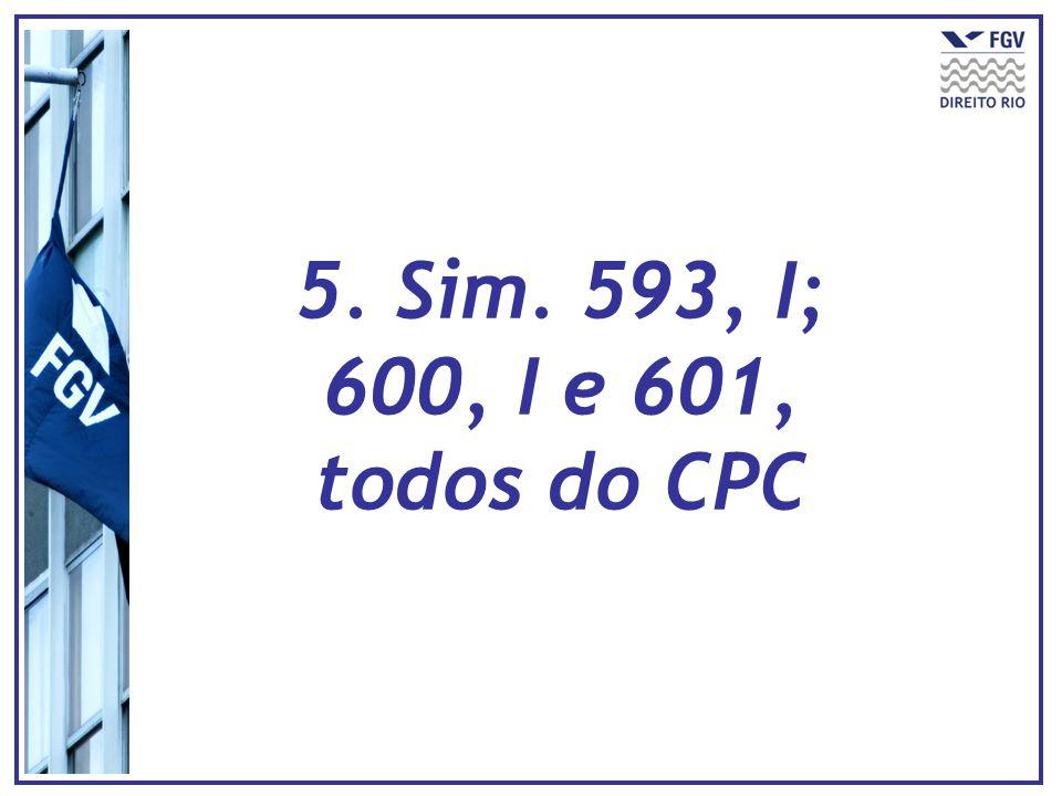 5. Sim. 593, I; 600, I e 601, todos do CPC