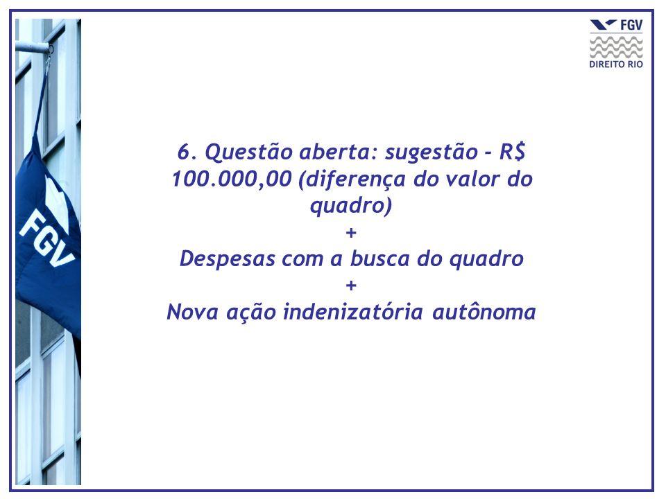 6. Questão aberta: sugestão - R$ 100.000,00 (diferença do valor do quadro) + Despesas com a busca do quadro + Nova ação indenizatória autônoma