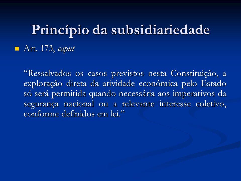 Princípio da subsidiariedade Art. 173, caput Art. 173, caput Ressalvados os casos previstos nesta Constituição, a exploração direta da atividade econô