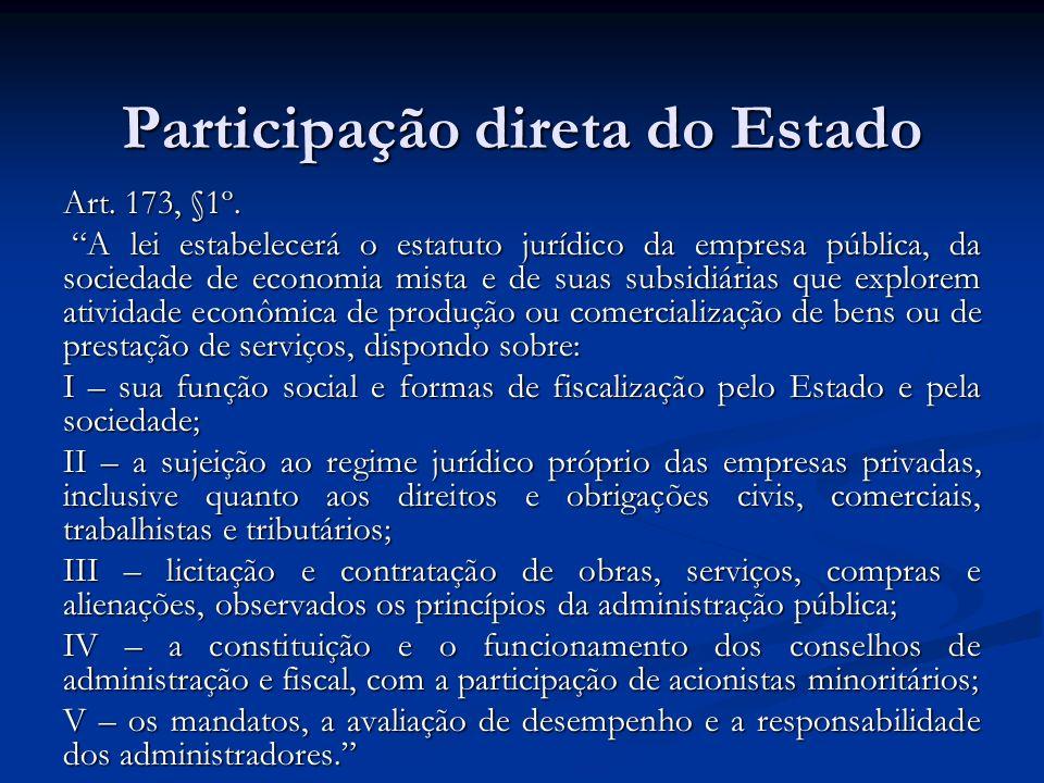 Participação direta do Estado Art. 173, §1º. A lei estabelecerá o estatuto jurídico da empresa pública, da sociedade de economia mista e de suas subsi