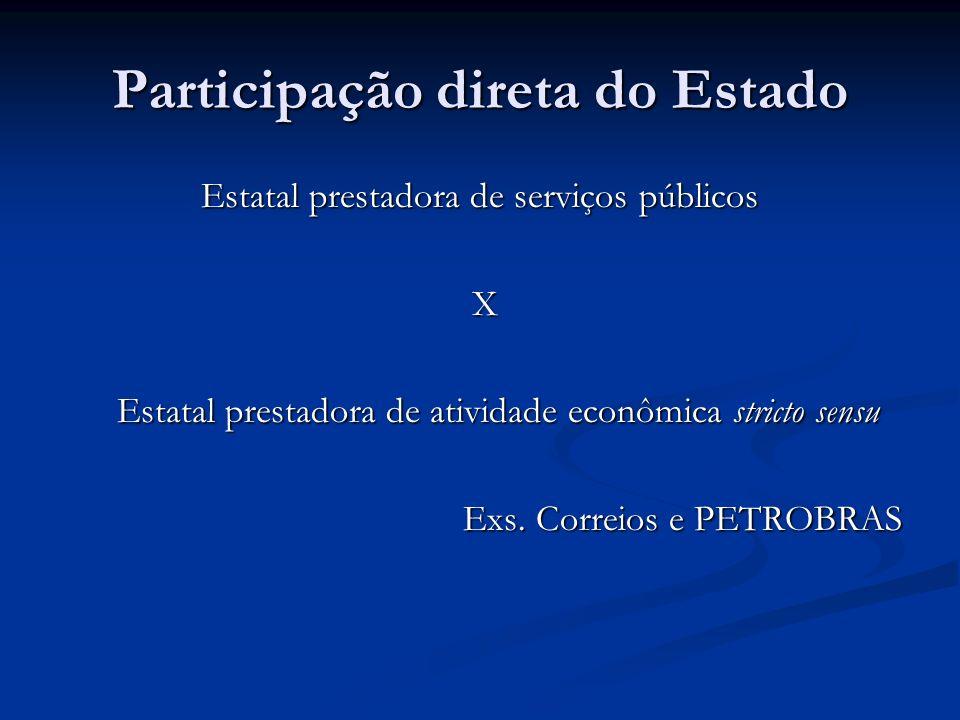 Participação direta do Estado Estatal prestadora de serviços públicos X Estatal prestadora de atividade econômica stricto sensu Exs. Correios e PETROB
