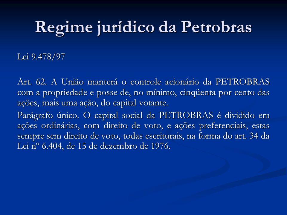 Regime jurídico da Petrobras Lei 9.478/97 Art. 62. A União manterá o controle acionário da PETROBRAS com a propriedade e posse de, no mínimo, cinqüent