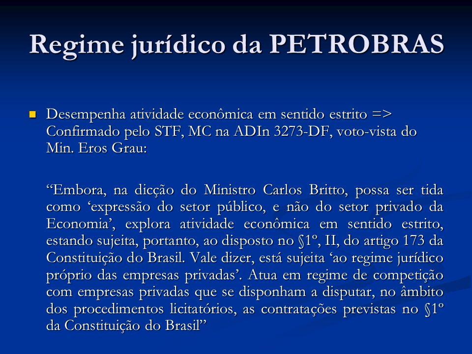 Regime jurídico da PETROBRAS Desempenha atividade econômica em sentido estrito => Confirmado pelo STF, MC na ADIn 3273-DF, voto-vista do Min. Eros Gra
