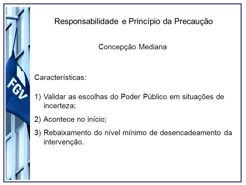 Responsabilidade e Princípio da Precaução Concepção Mediana Características: 1)Validar as escolhas do Poder Público em situações de incerteza; 2)Acont