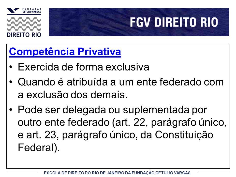 ESCOLA DE DIREITO DO RIO DE JANEIRO DA FUNDAÇÃO GETULIO VARGAS Competência Privativa Exercida de forma exclusiva Quando é atribuída a um ente federado