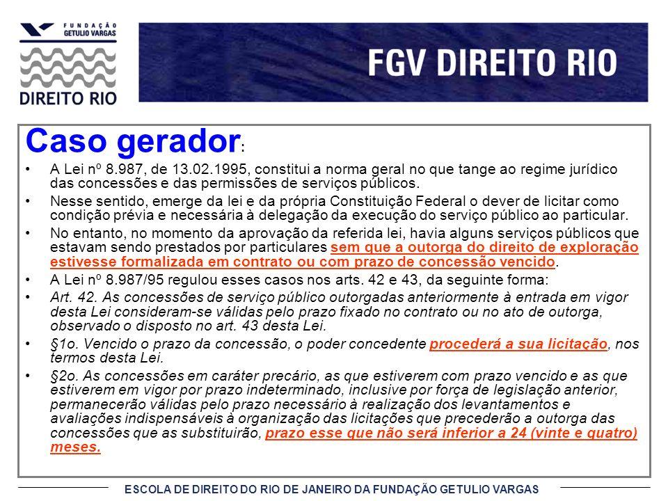 ESCOLA DE DIREITO DO RIO DE JANEIRO DA FUNDAÇÃO GETULIO VARGAS Caso gerador : A Lei nº 8.987, de 13.02.1995, constitui a norma geral no que tange ao r