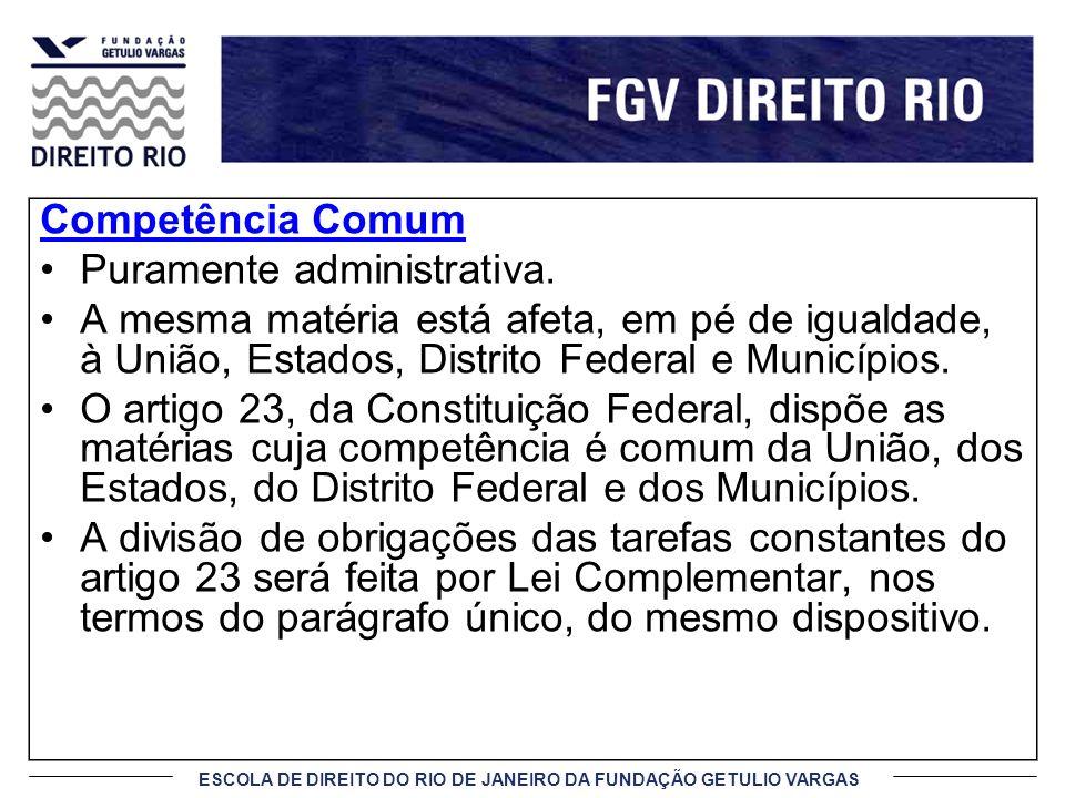 ESCOLA DE DIREITO DO RIO DE JANEIRO DA FUNDAÇÃO GETULIO VARGAS Competência Comum Puramente administrativa. A mesma matéria está afeta, em pé de iguald