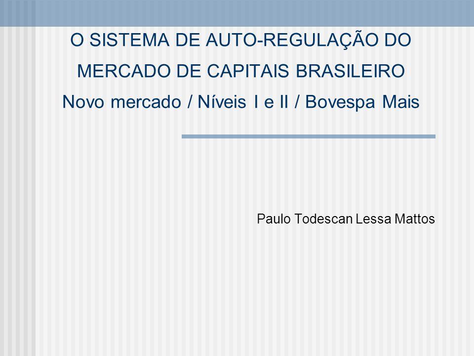 O SISTEMA DE AUTO-REGULAÇÃO DO MERCADO DE CAPITAIS BRASILEIRO Novo mercado / Níveis I e II / Bovespa Mais Paulo Todescan Lessa Mattos