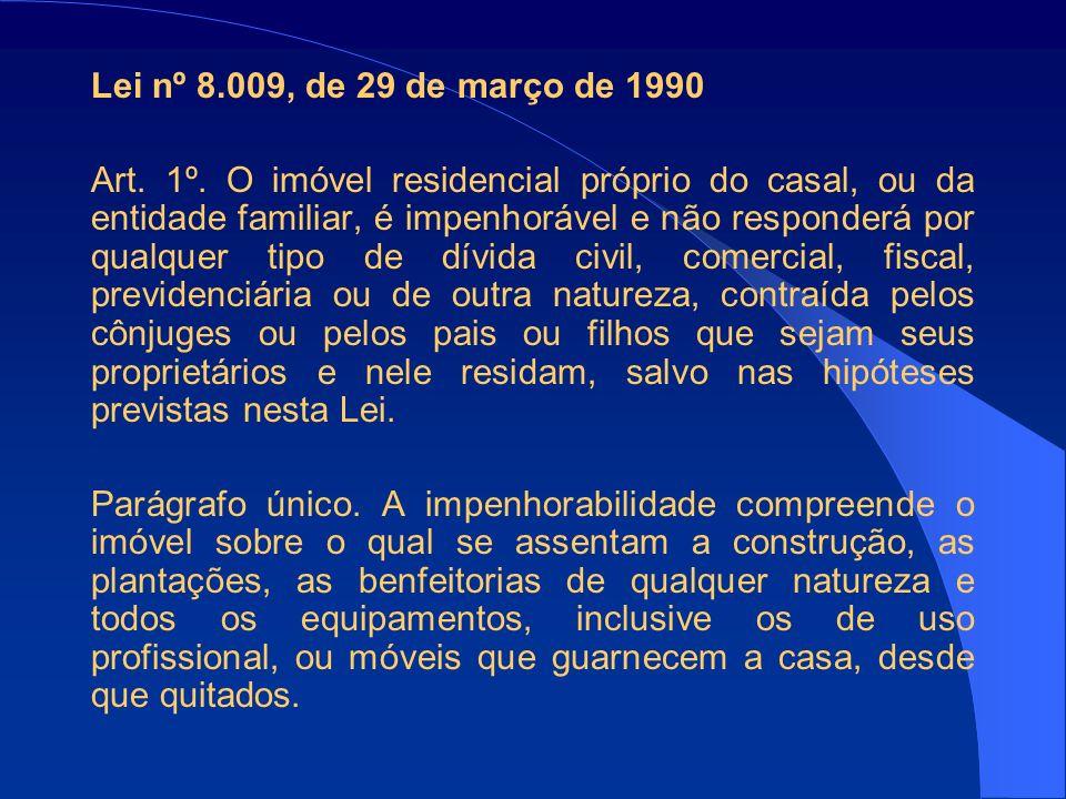 Lei nº 8.009, de 29 de março de 1990 Art. 1º. O imóvel residencial próprio do casal, ou da entidade familiar, é impenhorável e não responderá por qual