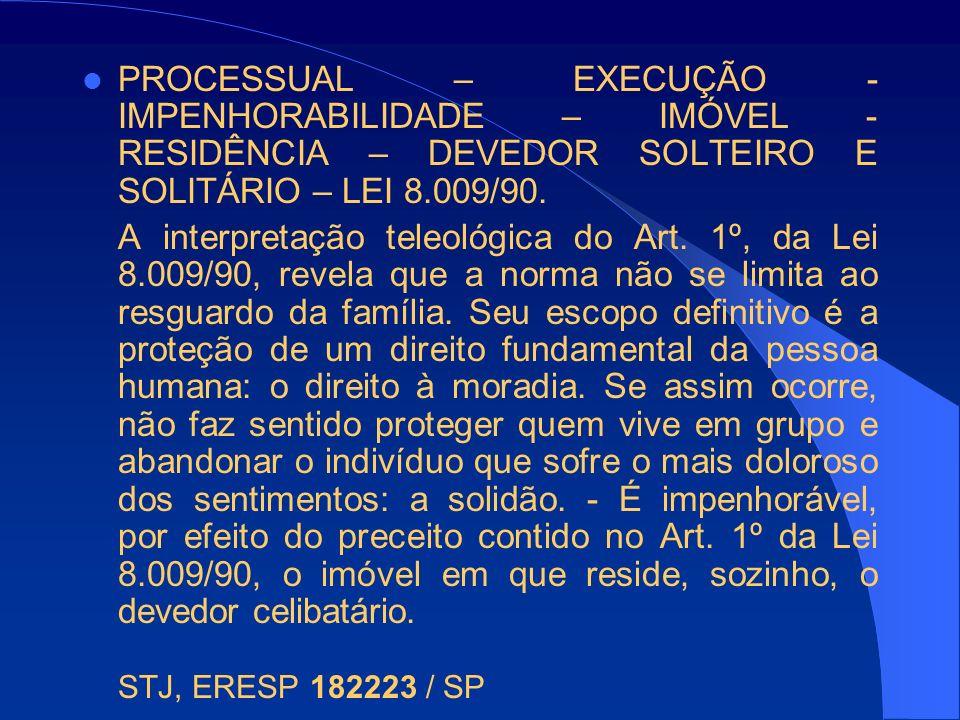 PROCESSUAL – EXECUÇÃO - IMPENHORABILIDADE – IMÓVEL - RESIDÊNCIA – DEVEDOR SOLTEIRO E SOLITÁRIO – LEI 8.009/90. A interpretação teleológica do Art. 1º,
