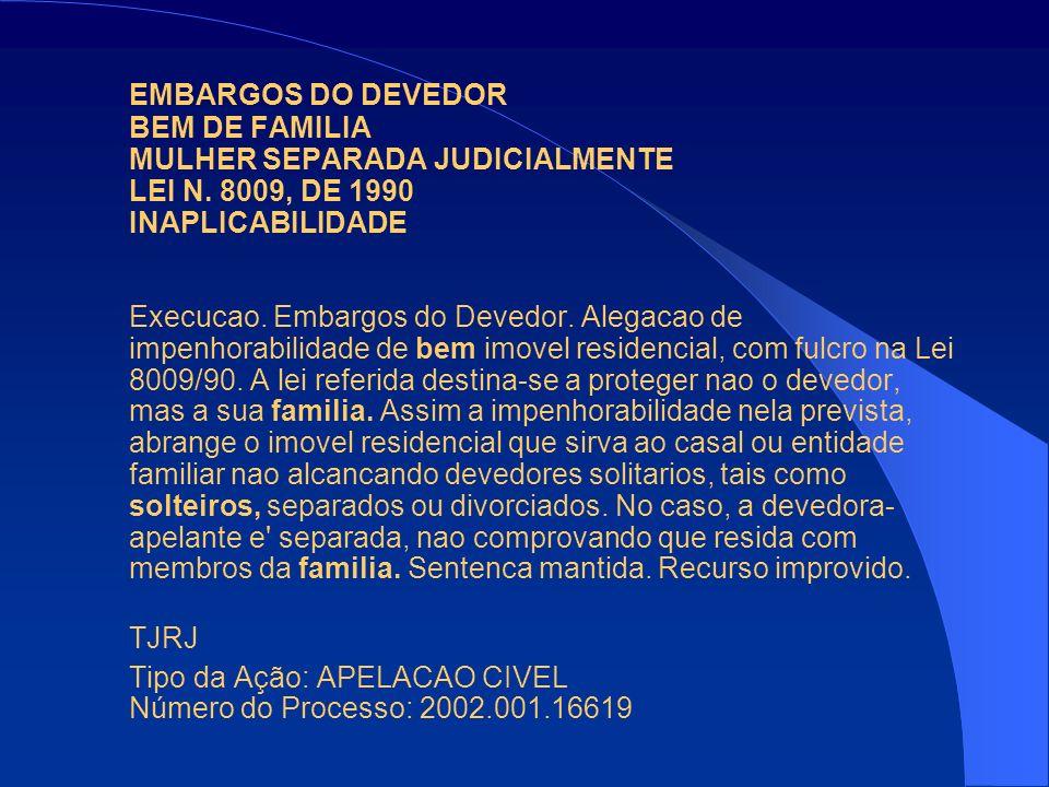 EMBARGOS DO DEVEDOR BEM DE FAMILIA MULHER SEPARADA JUDICIALMENTE LEI N. 8009, DE 1990 INAPLICABILIDADE Execucao. Embargos do Devedor. Alegacao de impe