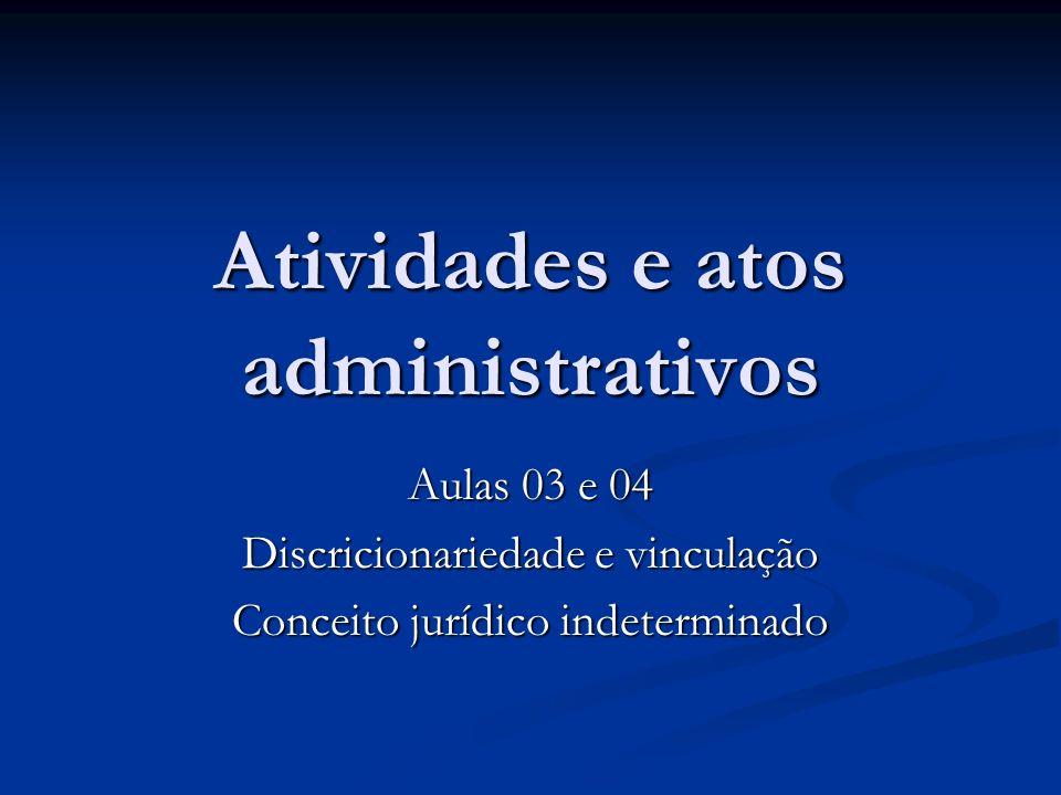 Atividades e atos administrativos Aulas 03 e 04 Discricionariedade e vinculação Conceito jurídico indeterminado