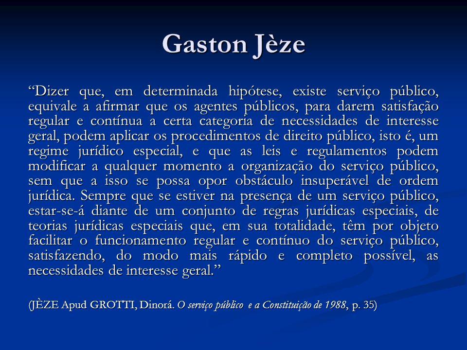 Gaston Jèze Dizer que, em determinada hipótese, existe serviço público, equivale a afirmar que os agentes públicos, para darem satisfação regular e co