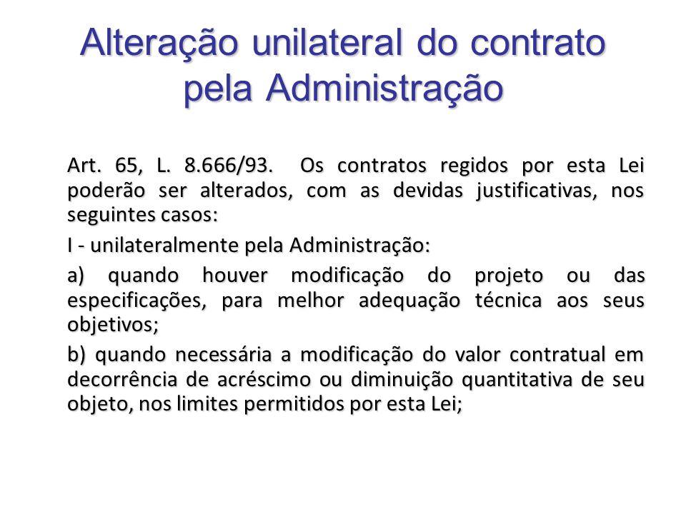 Alteração unilateral do contrato pela Administração Art. 65, L. 8.666/93. Os contratos regidos por esta Lei poderão ser alterados, com as devidas just