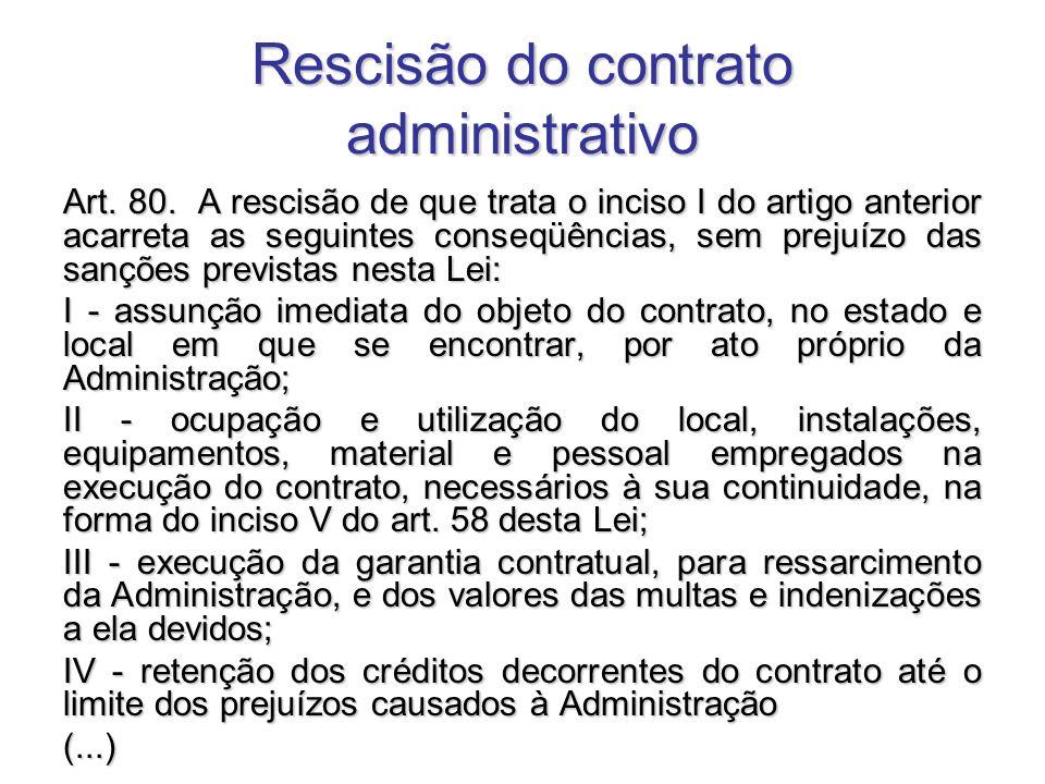 Rescisão do contrato administrativo Art. 80. A rescisão de que trata o inciso I do artigo anterior acarreta as seguintes conseqüências, sem prejuízo d