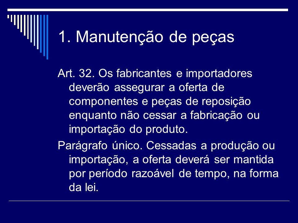 1. Manutenção de peças Art. 32. Os fabricantes e importadores deverão assegurar a oferta de componentes e peças de reposição enquanto não cessar a fab