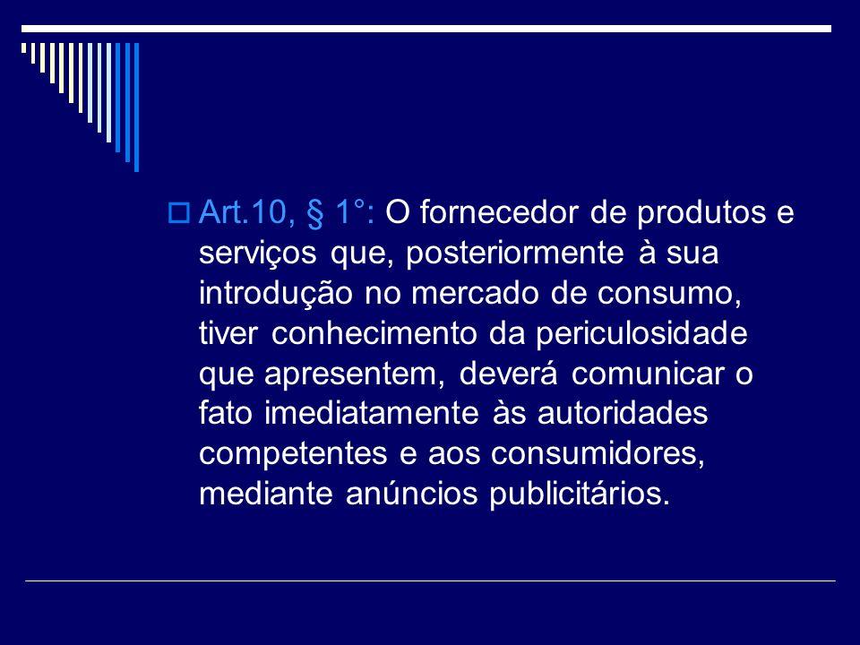 Art.10, § 1°: O fornecedor de produtos e serviços que, posteriormente à sua introdução no mercado de consumo, tiver conhecimento da periculosidade que