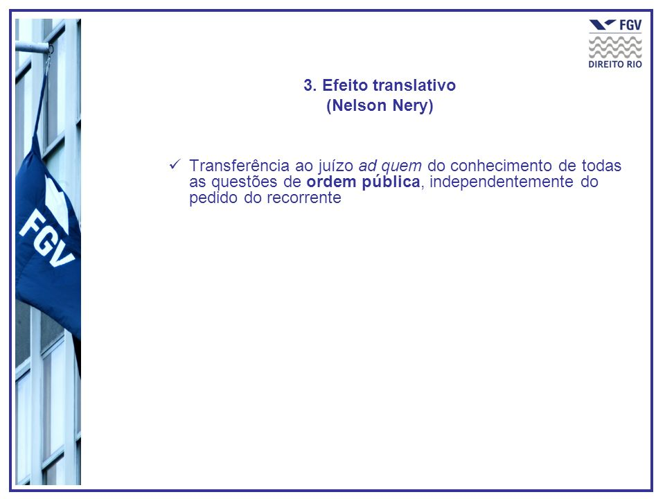 3. Efeito translativo (Nelson Nery) Transferência ao juízo ad quem do conhecimento de todas as questões de ordem pública, independentemente do pedido