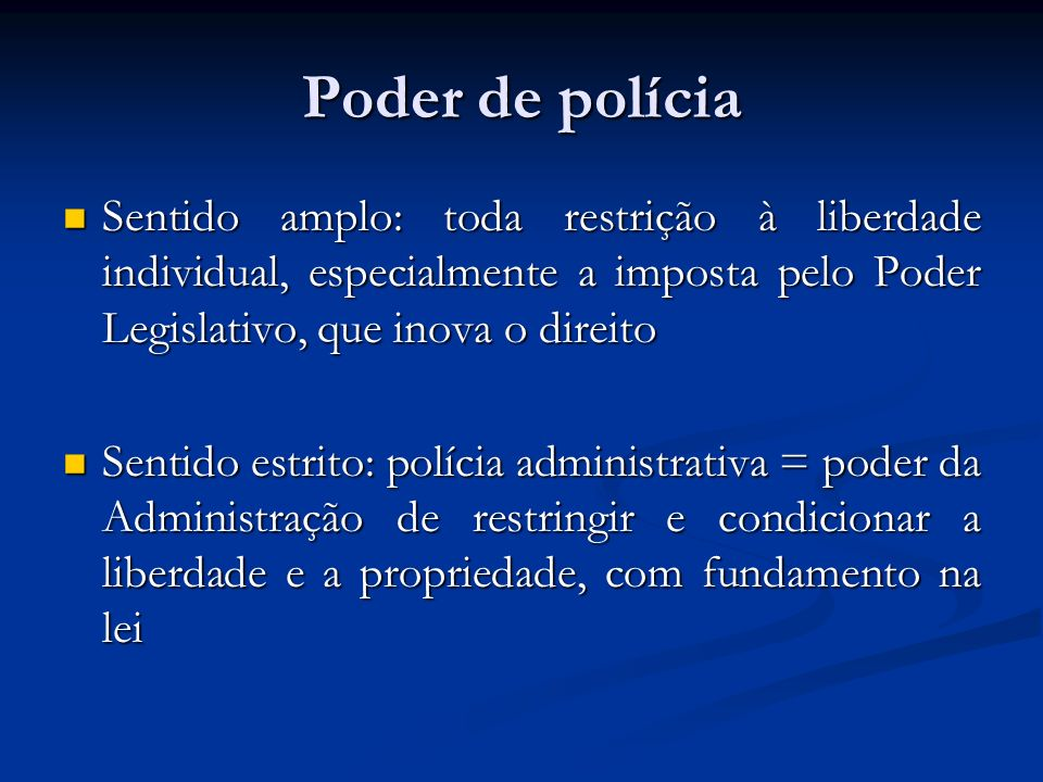 Poder de polícia Sentido amplo: toda restrição à liberdade individual, especialmente a imposta pelo Poder Legislativo, que inova o direito Sentido amp