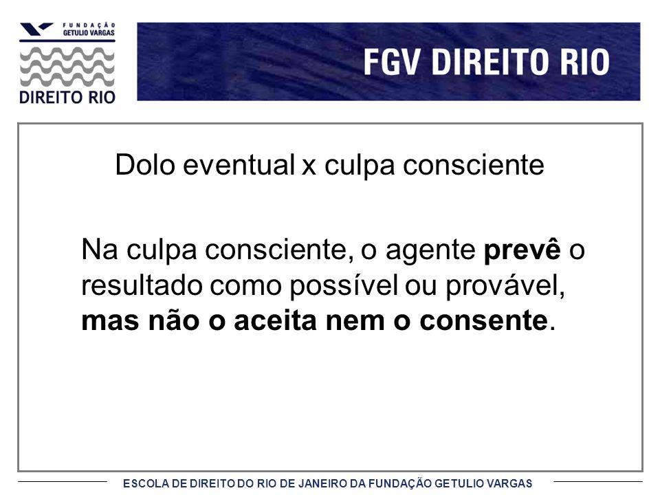 ESCOLA DE DIREITO DO RIO DE JANEIRO DA FUNDAÇÃO GETULIO VARGAS Dolo eventual x culpa consciente Na culpa consciente, o agente prevê o resultado como possível ou provável, mas não o aceita nem o consente.
