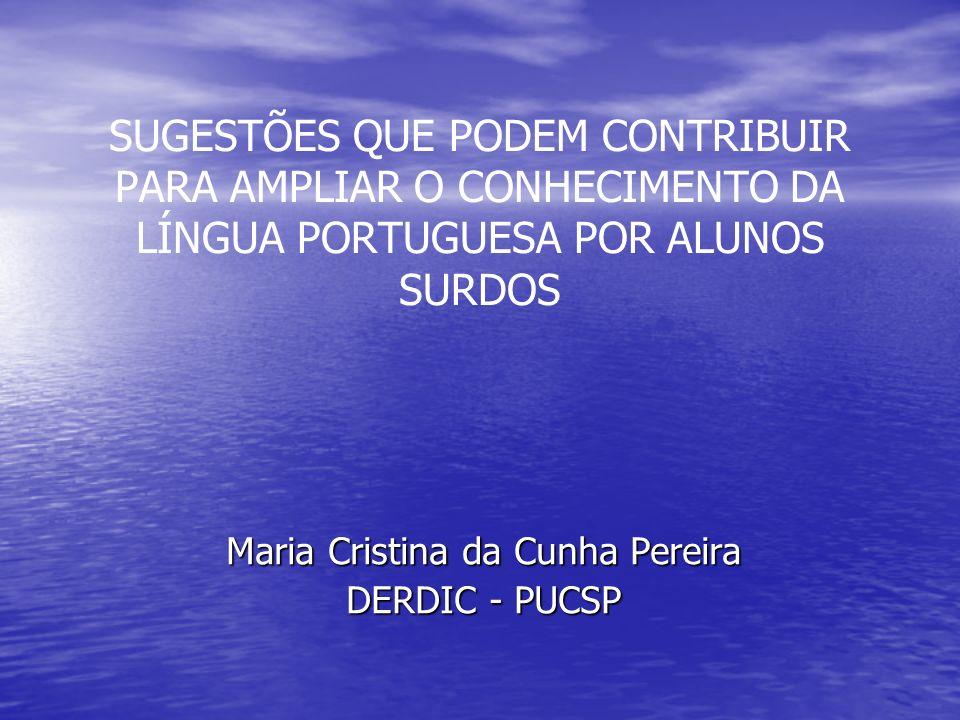 SUGESTÕES QUE PODEM CONTRIBUIR PARA AMPLIAR O CONHECIMENTO DA LÍNGUA PORTUGUESA POR ALUNOS SURDOS Maria Cristina da Cunha Pereira DERDIC - PUCSP
