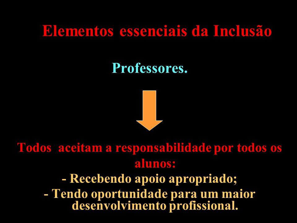 Elementos essenciais da Inclusão Professores. Todos aceitam a responsabilidade por todos os alunos: - Recebendo apoio apropriado; - Tendo oportunidade