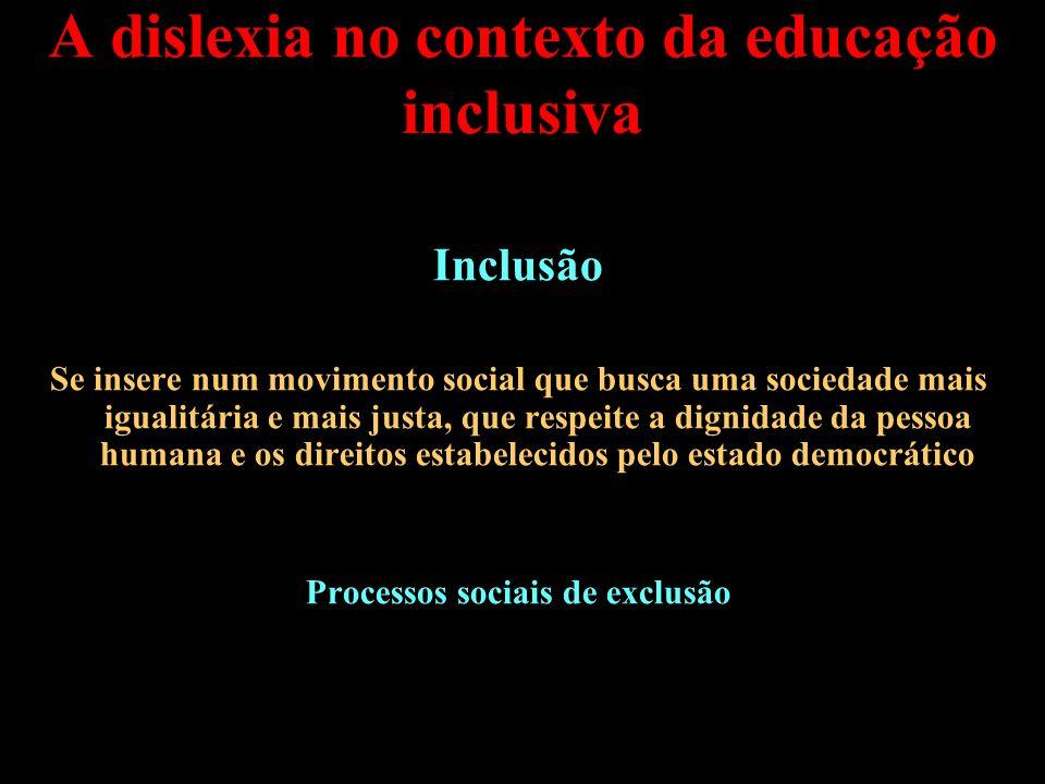A dislexia no contexto da educação inclusiva Inclusão Se insere num movimento social que busca uma sociedade mais igualitária e mais justa, que respei