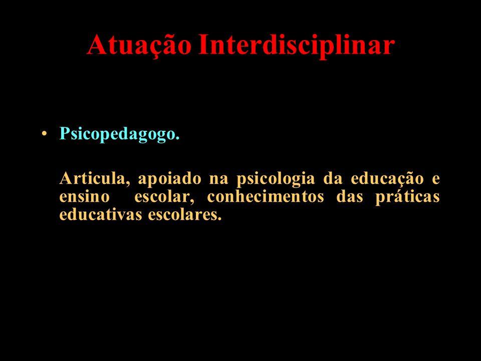 Atuação Interdisciplinar Psicopedagogo. Articula, apoiado na psicologia da educação e ensino escolar, conhecimentos das práticas educativas escolares.