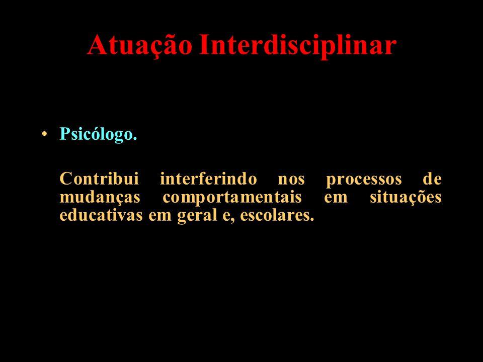 Atuação Interdisciplinar Psicólogo. Contribui interferindo nos processos de mudanças comportamentais em situações educativas em geral e, escolares.