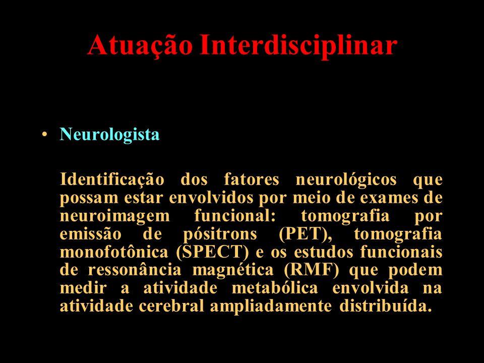 Atuação Interdisciplinar Neurologista Identificação dos fatores neurológicos que possam estar envolvidos por meio de exames de neuroimagem funcional: