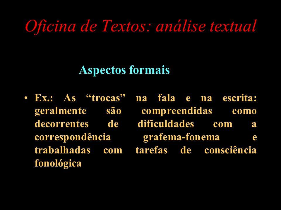 Oficina de Textos: análise textual Aspectos formais Ex.: As trocas na fala e na escrita: geralmente são compreendidas como decorrentes de dificuldades