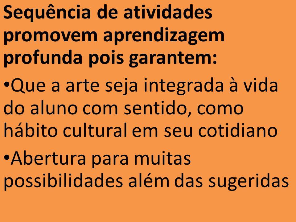 Sequência de atividades promovem aprendizagem profunda pois garantem: Que a arte seja integrada à vida do aluno com sentido, como hábito cultural em s