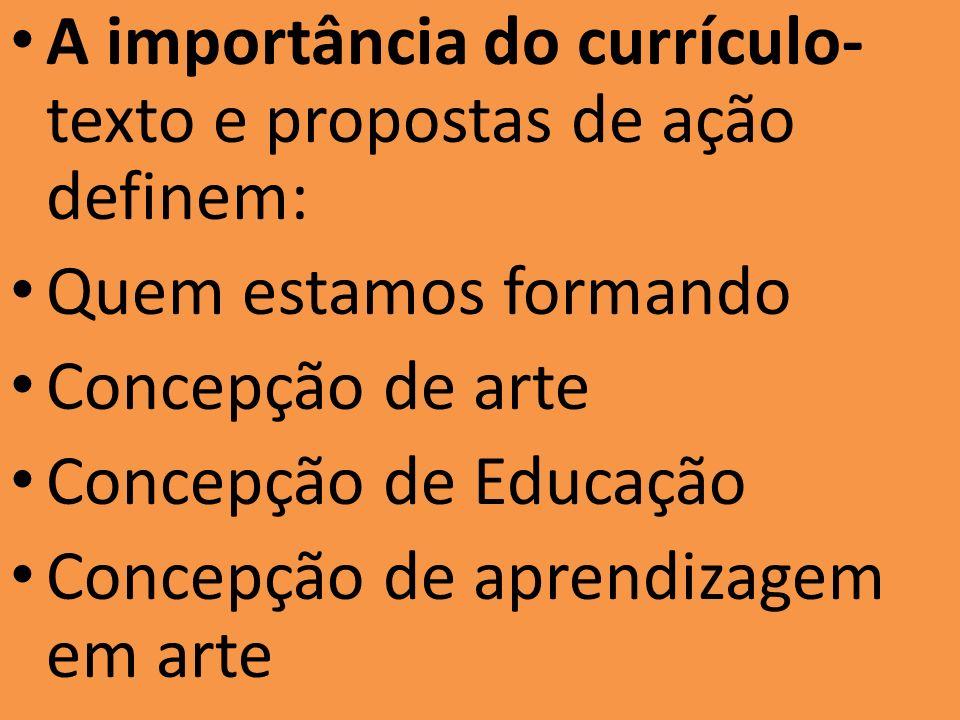 A importância do currículo- texto e propostas de ação definem: Quem estamos formando Concepção de arte Concepção de Educação Concepção de aprendizagem