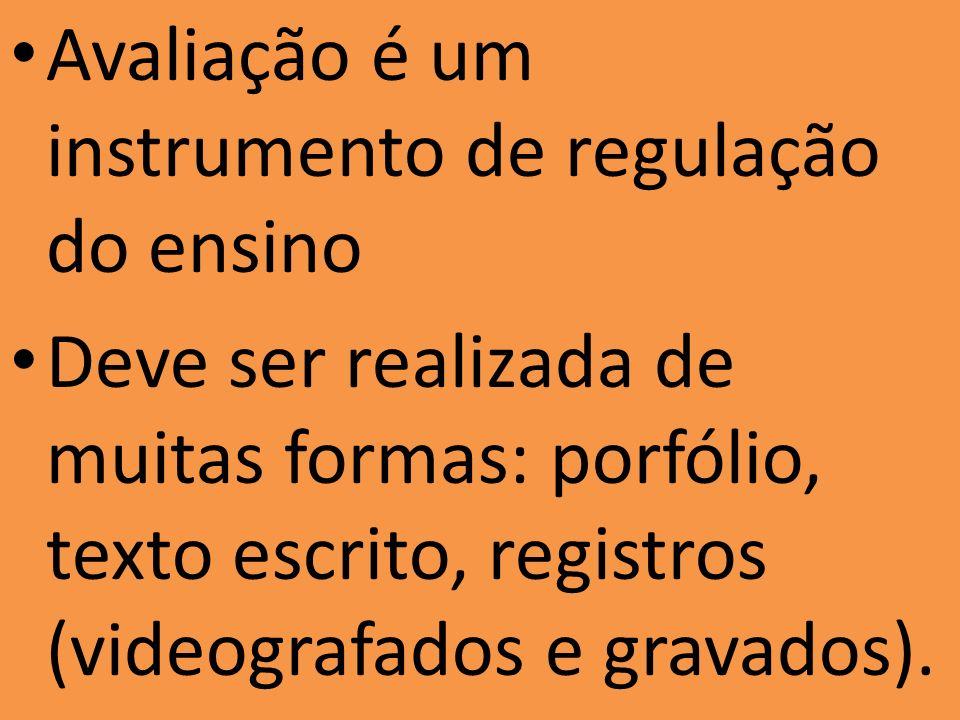 Avaliação é um instrumento de regulação do ensino Deve ser realizada de muitas formas: porfólio, texto escrito, registros (videografados e gravados).