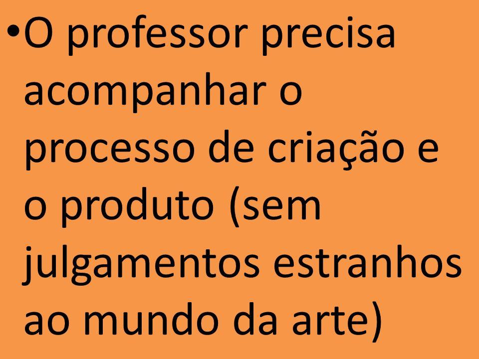 O professor precisa acompanhar o processo de criação e o produto (sem julgamentos estranhos ao mundo da arte)