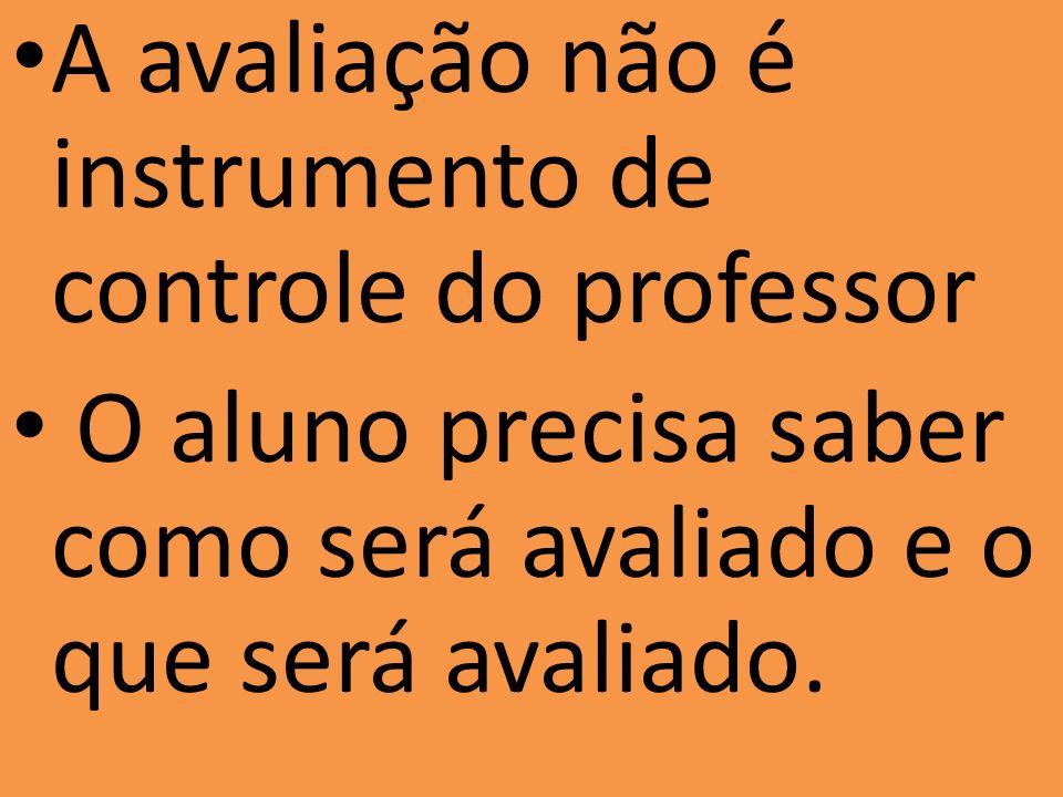 A avaliação não é instrumento de controle do professor O aluno precisa saber como será avaliado e o que será avaliado.